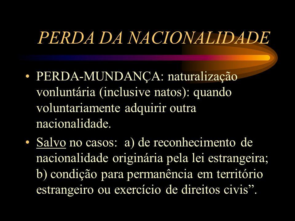 PERDA DA NACIONALIDADE PERDA-MUNDANÇA: naturalização vonluntária (inclusive natos): quando voluntariamente adquirir outra nacionalidade. Salvo no caso