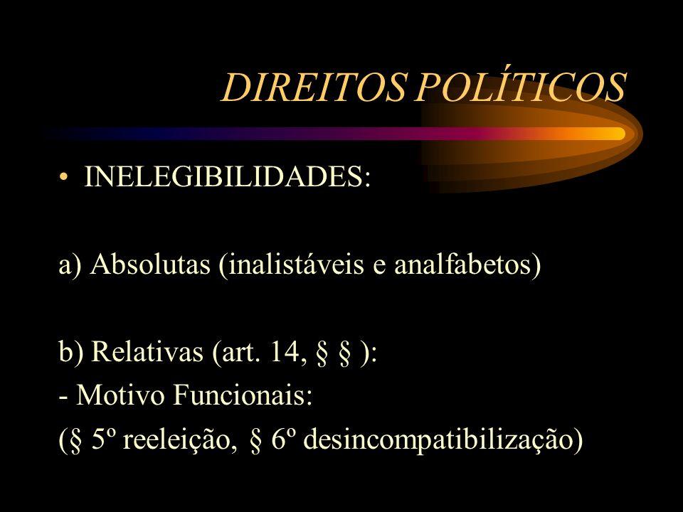 DIREITOS POLÍTICOS INELEGIBILIDADES: a) Absolutas (inalistáveis e analfabetos) b) Relativas (art. 14, § § ): - Motivo Funcionais: (§ 5º reeleição, § 6