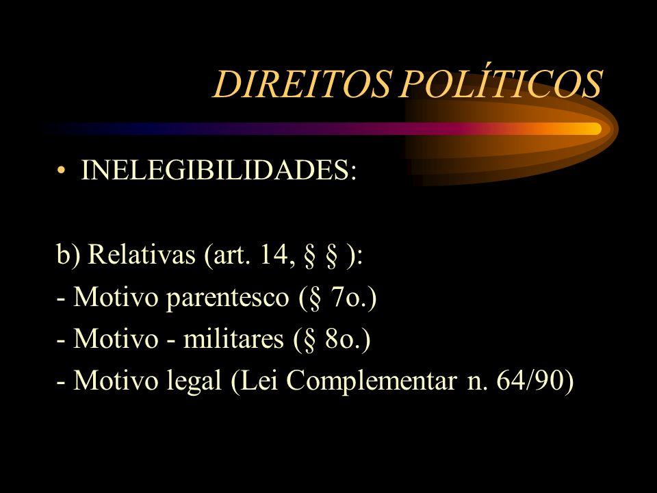 DIREITOS POLÍTICOS INELEGIBILIDADES: b) Relativas (art. 14, § § ): - Motivo parentesco (§ 7o.) - Motivo - militares (§ 8o.) - Motivo legal (Lei Comple