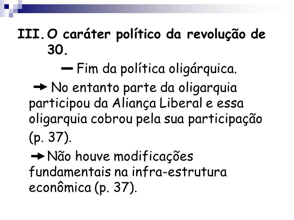 III.O caráter político da revolução de 30. Fim da política oligárquica. No entanto parte da oligarquia participou da Aliança Liberal e essa oligarquia