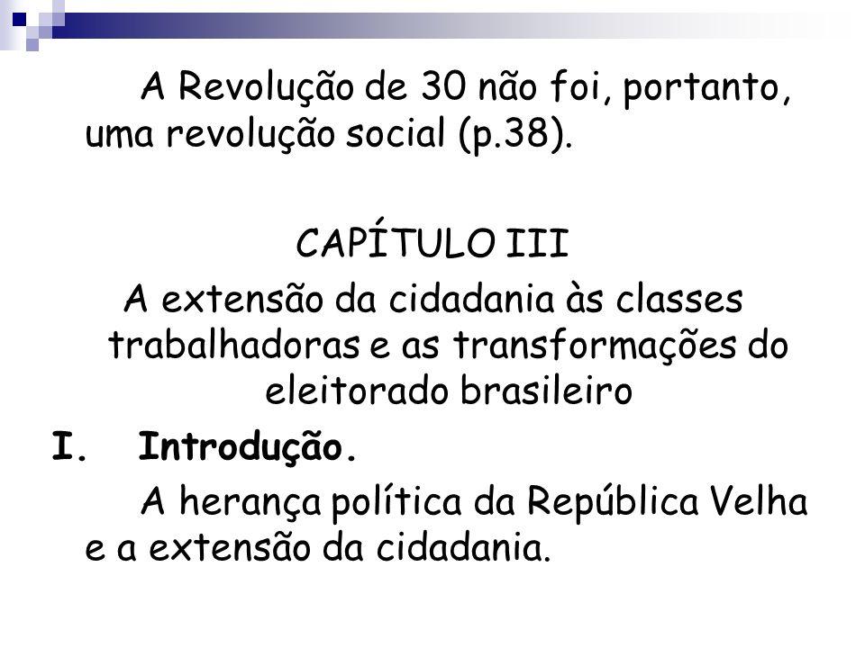 A Revolução de 30 não foi, portanto, uma revolução social (p.38). CAPÍTULO III A extensão da cidadania às classes trabalhadoras e as transformações do