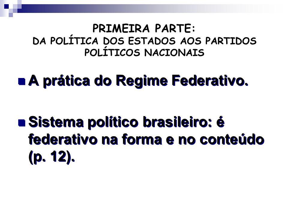 PRIMEIRA PARTE: DA POLÍTICA DOS ESTADOS AOS PARTIDOS POLÍTICOS NACIONAIS A prática do Regime Federativo. Sistema político brasileiro: é federativo na