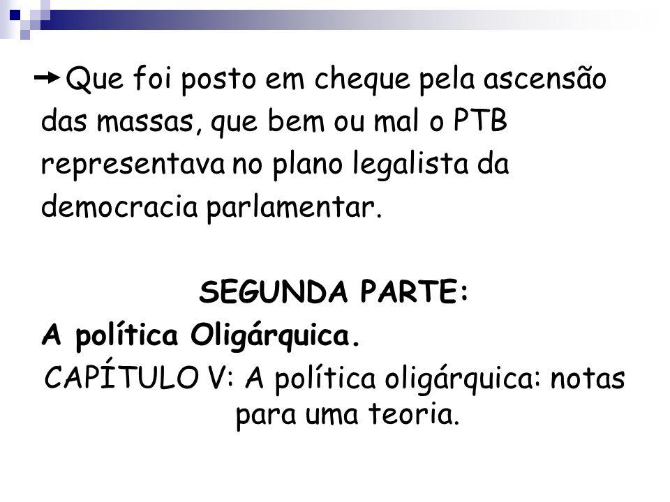 Que foi posto em cheque pela ascensão das massas, que bem ou mal o PTB representava no plano legalista da democracia parlamentar. SEGUNDA PARTE: A pol