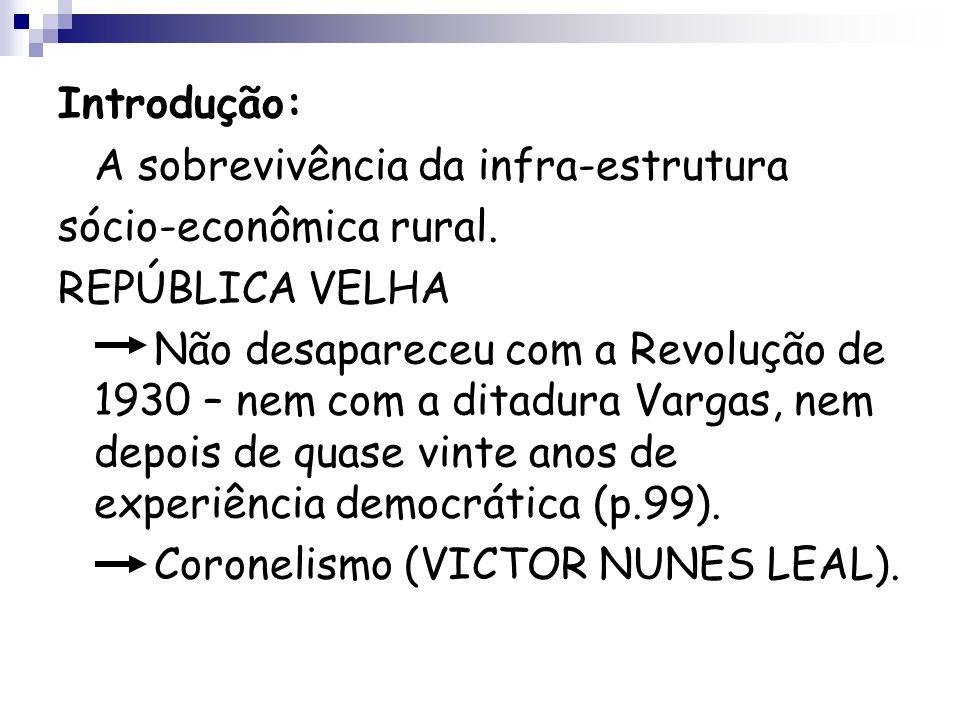 Introdução: A sobrevivência da infra-estrutura sócio-econômica rural. REPÚBLICA VELHA Não desapareceu com a Revolução de 1930 – nem com a ditadura Var