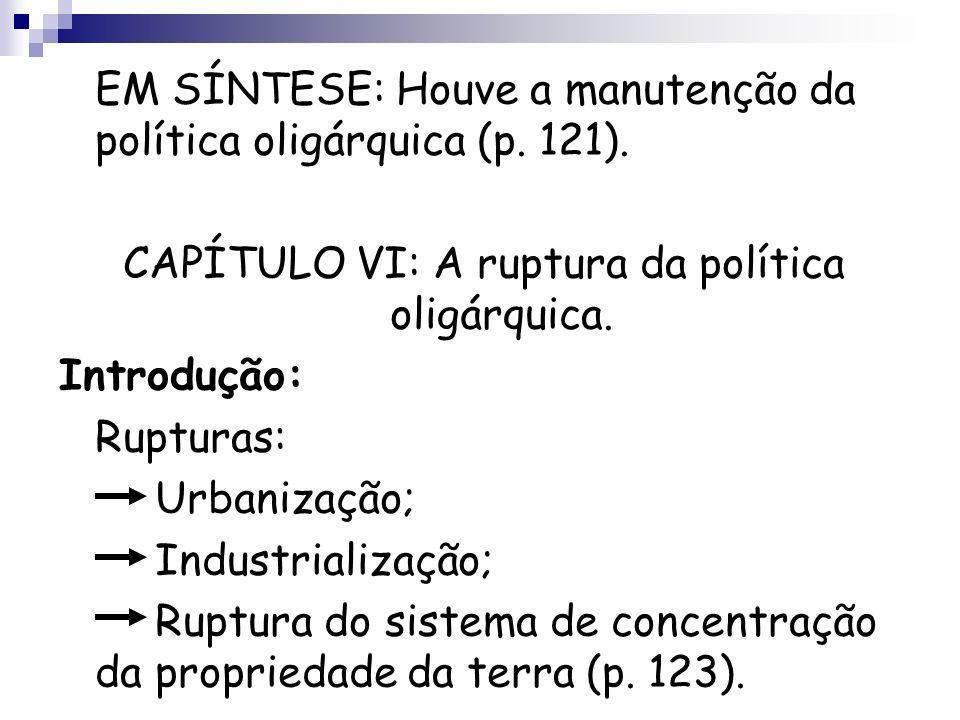 EM SÍNTESE: Houve a manutenção da política oligárquica (p. 121). CAPÍTULO VI: A ruptura da política oligárquica. Introdução: Rupturas: Urbanização; In