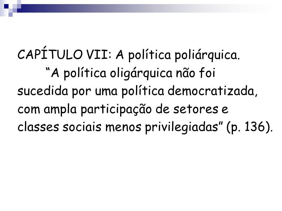 CAPÍTULO VII: A política poliárquica. A política oligárquica não foi sucedida por uma política democratizada, com ampla participação de setores e clas