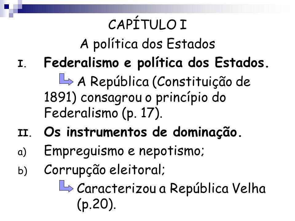 CAPÍTULO I A política dos Estados I. Federalismo e política dos Estados. A República (Constituição de 1891) consagrou o princípio do Federalismo (p. 1