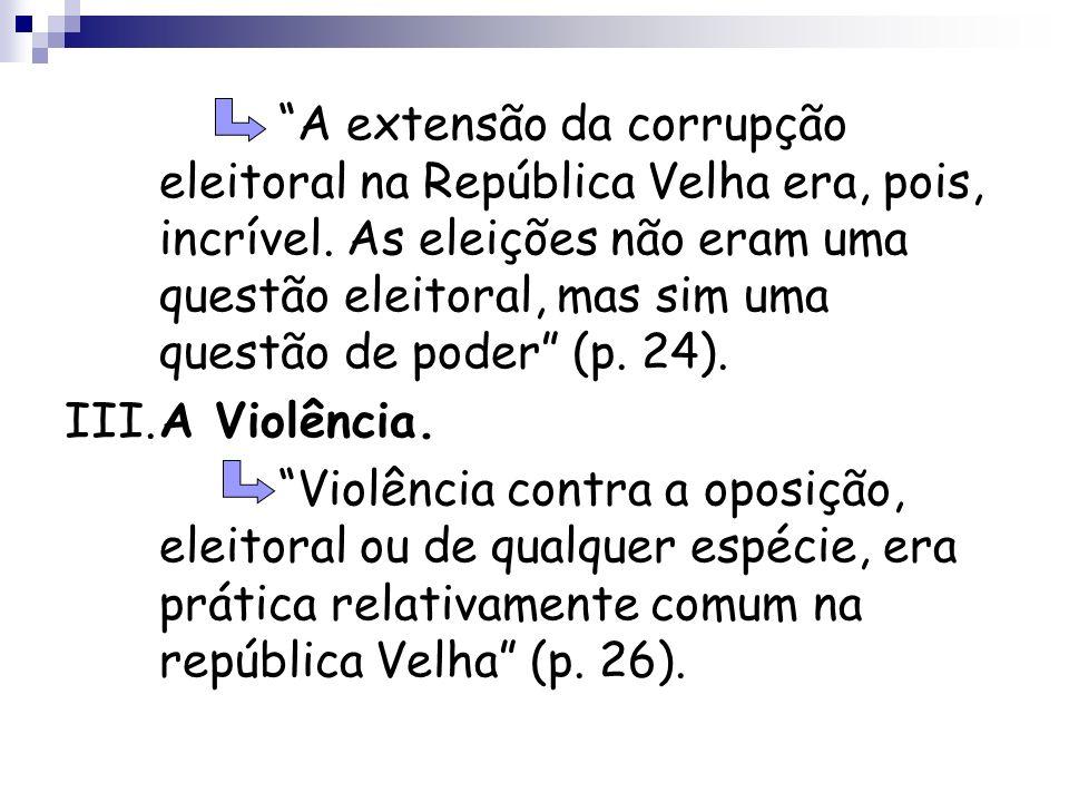 A extensão da corrupção eleitoral na República Velha era, pois, incrível. As eleições não eram uma questão eleitoral, mas sim uma questão de poder (p.