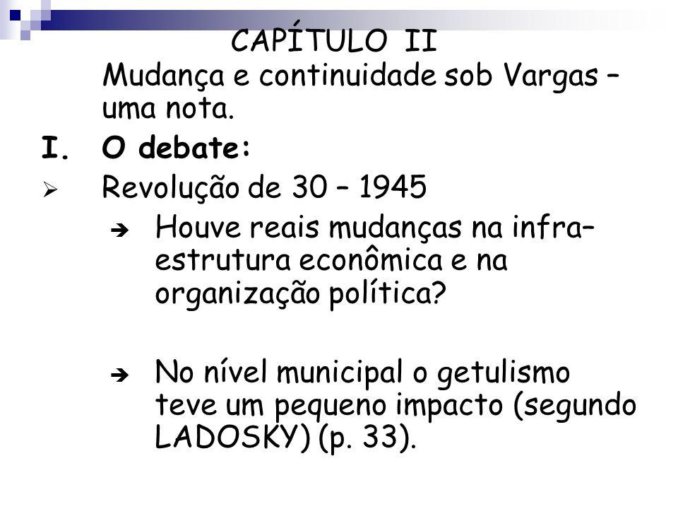 CAPÍTULO II Mudança e continuidade sob Vargas – uma nota. I.O debate: Revolução de 30 – 1945 Houve reais mudanças na infra– estrutura econômica e na o