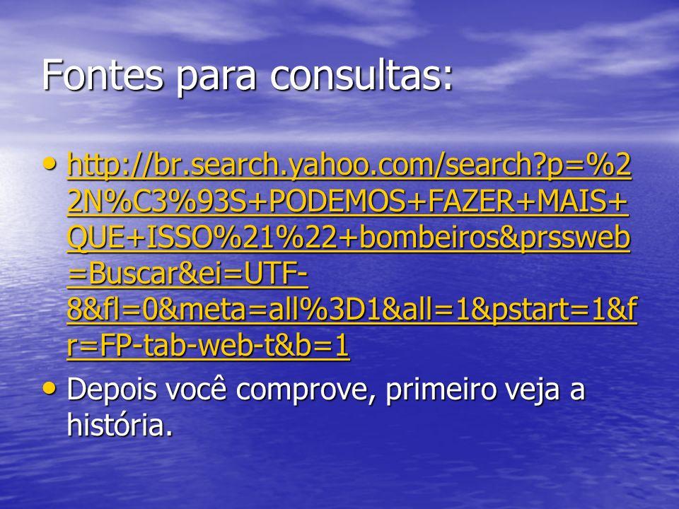 Fontes para consultas: http://br.search.yahoo.com/search?p=%2 2N%C3%93S+PODEMOS+FAZER+MAIS+ QUE+ISSO%21%22+bombeiros&prssweb =Buscar&ei=UTF- 8&fl=0&meta=all%3D1&all=1&pstart=1&f r=FP-tab-web-t&b=1 http://br.search.yahoo.com/search?p=%2 2N%C3%93S+PODEMOS+FAZER+MAIS+ QUE+ISSO%21%22+bombeiros&prssweb =Buscar&ei=UTF- 8&fl=0&meta=all%3D1&all=1&pstart=1&f r=FP-tab-web-t&b=1 http://br.search.yahoo.com/search?p=%2 2N%C3%93S+PODEMOS+FAZER+MAIS+ QUE+ISSO%21%22+bombeiros&prssweb =Buscar&ei=UTF- 8&fl=0&meta=all%3D1&all=1&pstart=1&f r=FP-tab-web-t&b=1 http://br.search.yahoo.com/search?p=%2 2N%C3%93S+PODEMOS+FAZER+MAIS+ QUE+ISSO%21%22+bombeiros&prssweb =Buscar&ei=UTF- 8&fl=0&meta=all%3D1&all=1&pstart=1&f r=FP-tab-web-t&b=1 Depois você comprove, primeiro veja a história.