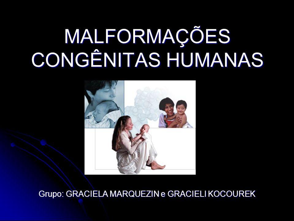 MALFORMAÇÕES CONGÊNITAS HUMANAS Grupo: GRACIELA MARQUEZIN e GRACIELI KOCOUREK