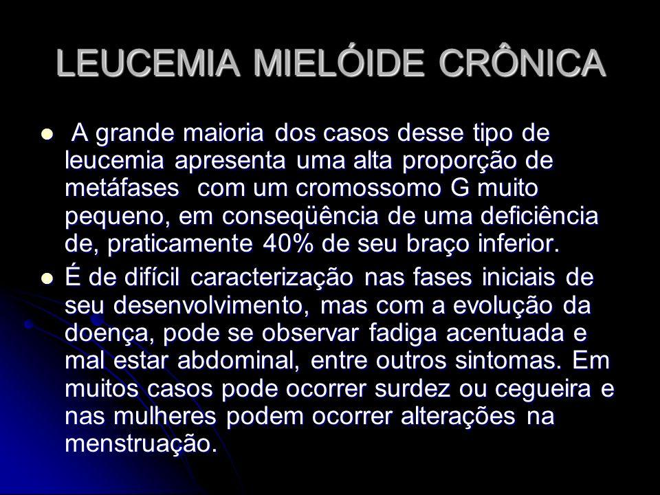 LEUCEMIA MIELÓIDE CRÔNICA A grande maioria dos casos desse tipo de leucemia apresenta uma alta proporção de metáfases com um cromossomo G muito pequen