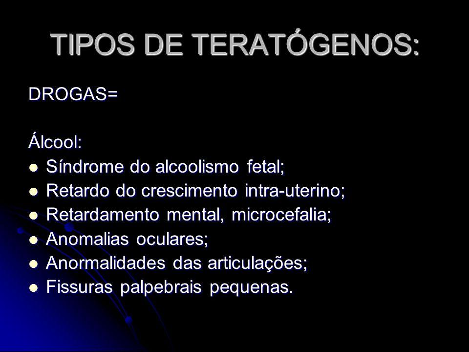 TIPOS DE TERATÓGENOS: DROGAS=Álcool: Síndrome do alcoolismo fetal; Síndrome do alcoolismo fetal; Retardo do crescimento intra-uterino; Retardo do cres