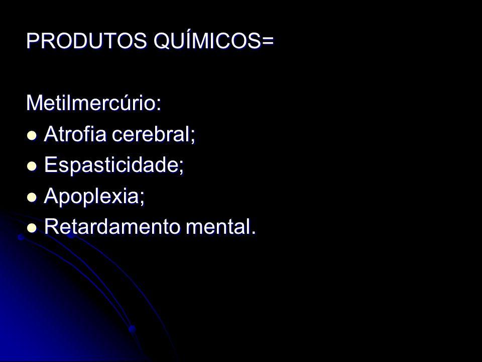 PRODUTOS QUÍMICOS= Metilmercúrio: Atrofia cerebral; Atrofia cerebral; Espasticidade; Espasticidade; Apoplexia; Apoplexia; Retardamento mental. Retarda