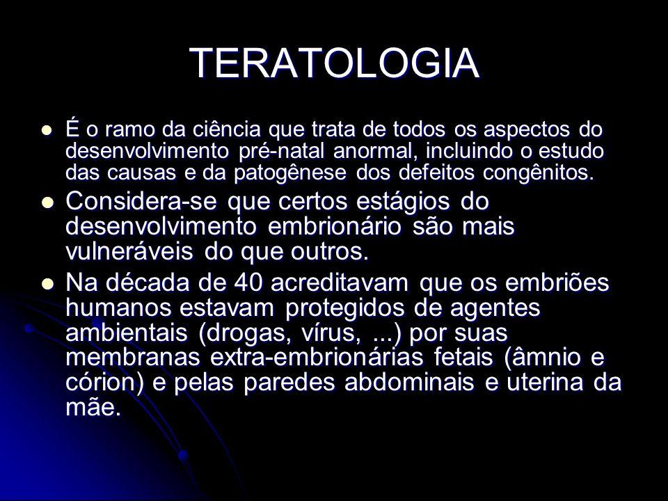 TERATOLOGIA É o ramo da ciência que trata de todos os aspectos do desenvolvimento pré-natal anormal, incluindo o estudo das causas e da patogênese dos