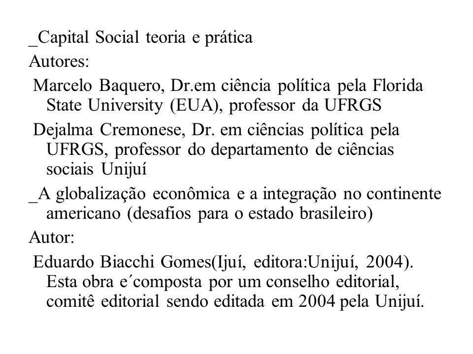 _Capital Social teoria e prática Autores: Marcelo Baquero, Dr.em ciência política pela Florida State University (EUA), professor da UFRGS Dejalma Crem