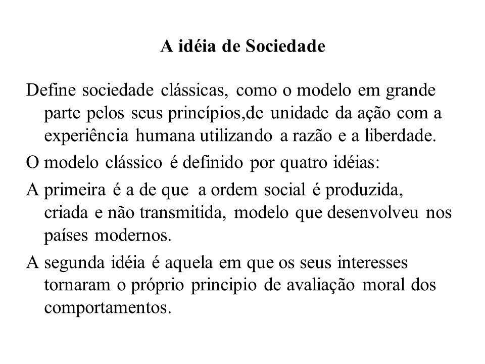 A idéia de Sociedade Define sociedade clássicas, como o modelo em grande parte pelos seus princípios,de unidade da ação com a experiência humana utili
