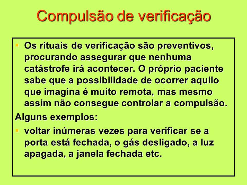 Compulsão de verificação Os rituais de verificação são preventivos, procurando assegurar que nenhuma catástrofe irá acontecer. O próprio paciente sabe