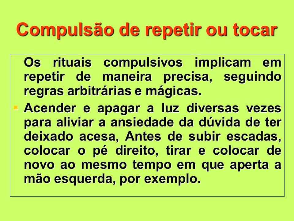 Compulsão de repetir ou tocar Os rituais compulsivos implicam em repetir de maneira precisa, seguindo regras arbitrárias e mágicas. Os rituais compuls