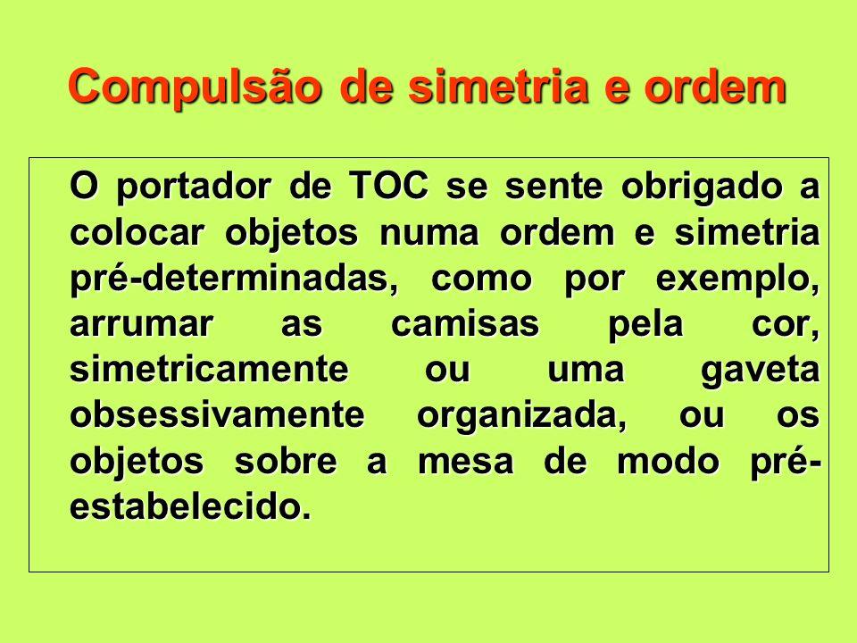 Compulsão de simetria e ordem O portador de TOC se sente obrigado a colocar objetos numa ordem e simetria pré-determinadas, como por exemplo, arrumar