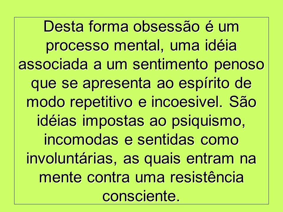 Desta forma obsessão é um processo mental, uma idéia associada a um sentimento penoso que se apresenta ao espírito de modo repetitivo e incoesivel. Sã
