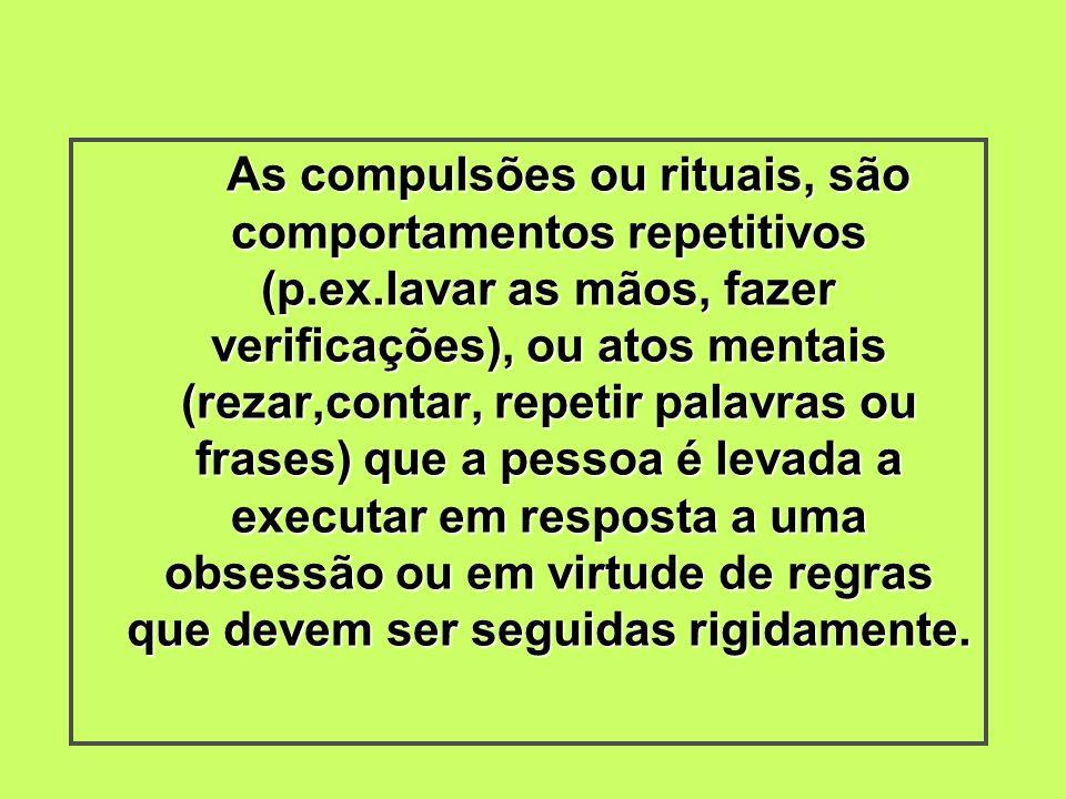 As compulsões ou rituais, são comportamentos repetitivos (p.ex.lavar as mãos, fazer verificações), ou atos mentais (rezar,contar, repetir palavras ou