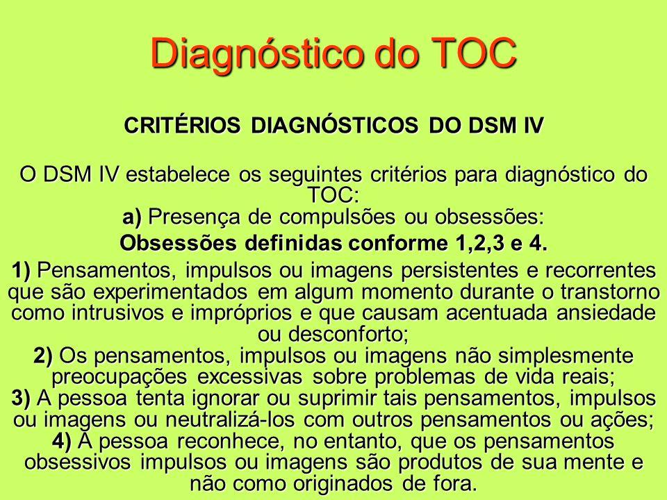 Diagnóstico do TOC CRITÉRIOS DIAGNÓSTICOS DO DSM IV O DSM IV estabelece os seguintes critérios para diagnóstico do TOC: a) Presença de compulsões ou o