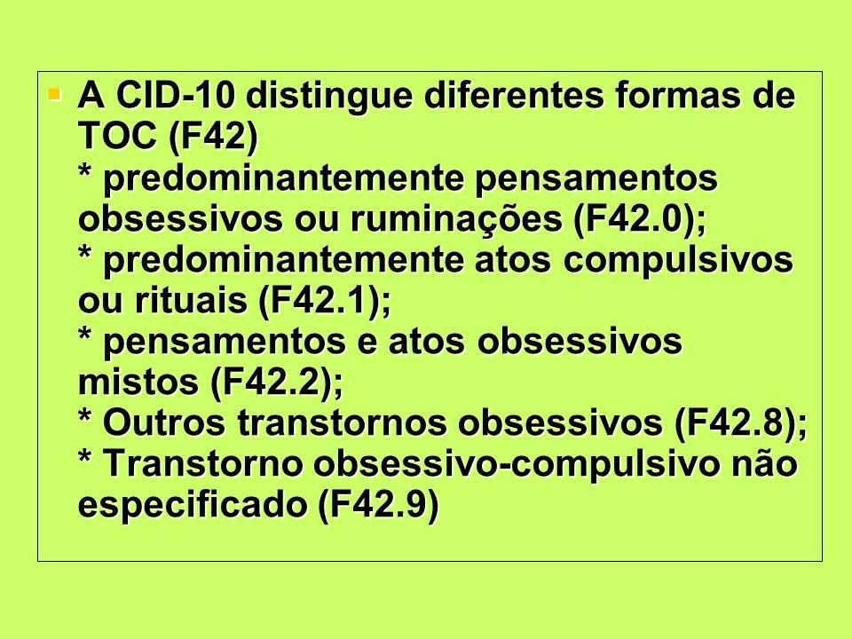 A CID-10 distingue diferentes formas de TOC (F42) * predominantemente pensamentos obsessivos ou ruminações (F42.0); * predominantemente atos compulsiv