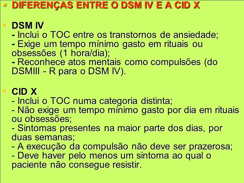DIFERENÇAS ENTRE O DSM IV E A CID X DIFERENÇAS ENTRE O DSM IV E A CID X DSM IV - Inclui o TOC entre os transtornos de ansiedade; - Exige um tempo míni