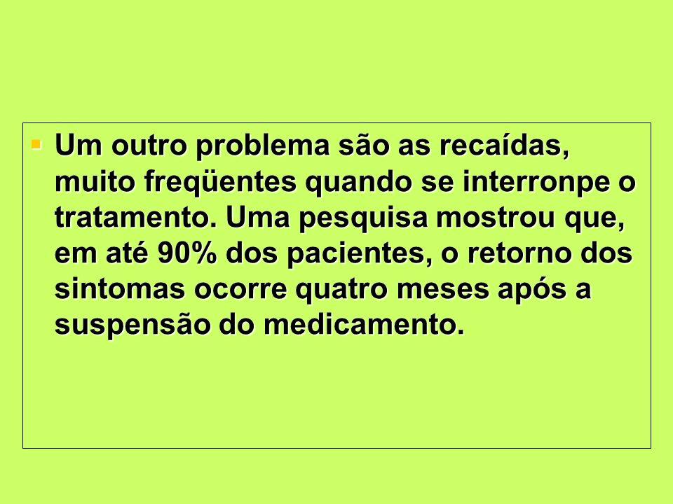 Um outro problema são as recaídas, muito freqüentes quando se interronpe o tratamento. Uma pesquisa mostrou que, em até 90% dos pacientes, o retorno d