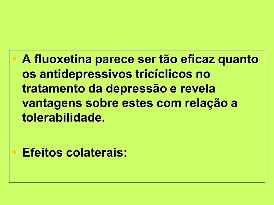 A fluoxetina parece ser tão eficaz quanto os antidepressivos tricíclicos no tratamento da depressão e revela vantagens sobre estes com relação a toler