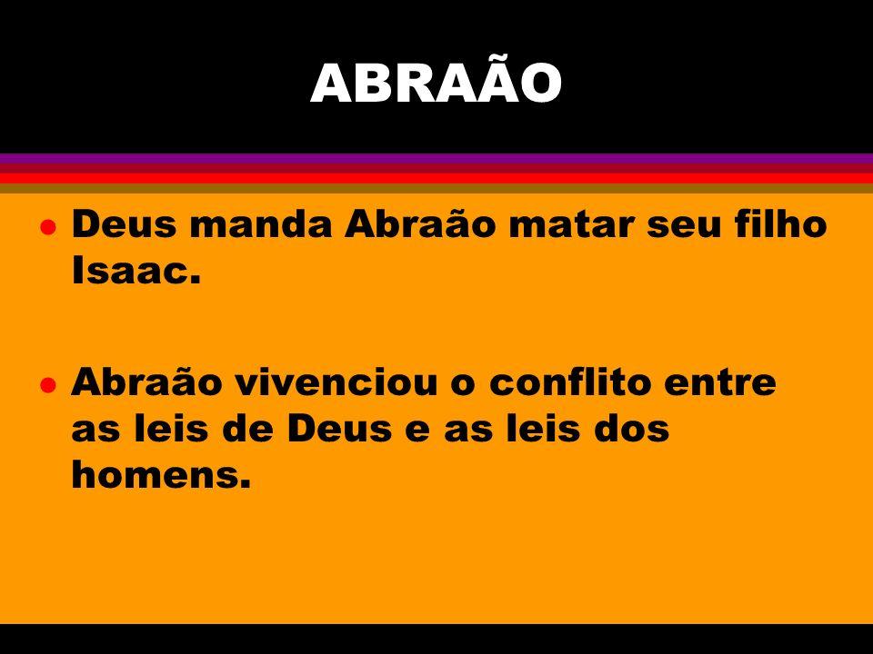 ABRAÃO l Deus manda Abraão matar seu filho Isaac. l Abraão vivenciou o conflito entre as leis de Deus e as leis dos homens.