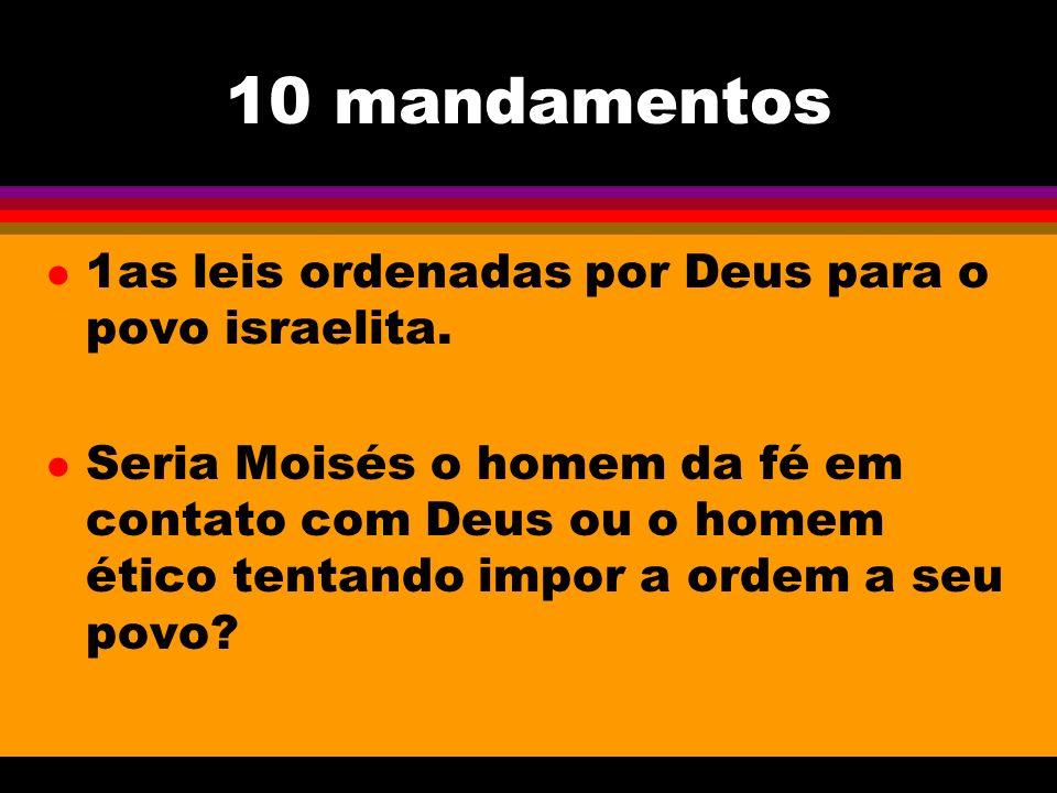10 mandamentos l 1as leis ordenadas por Deus para o povo israelita. l Seria Moisés o homem da fé em contato com Deus ou o homem ético tentando impor a