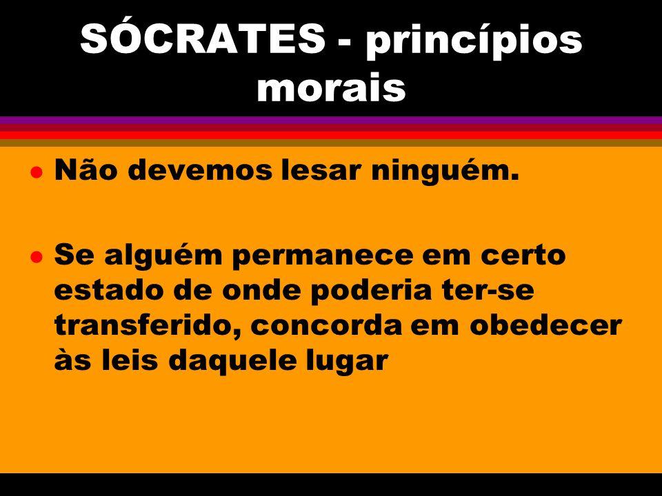 SÓCRATES - princípios morais l Não devemos lesar ninguém.