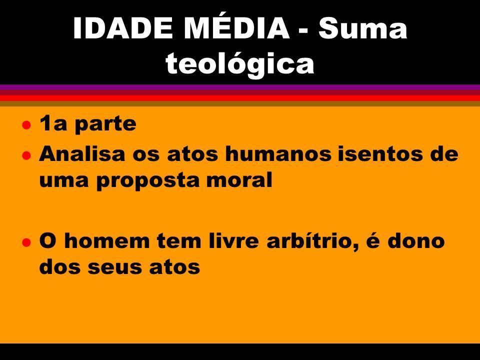 IDADE MÉDIA - Suma teológica l 1a parte l Analisa os atos humanos isentos de uma proposta moral l O homem tem livre arbítrio, é dono dos seus atos