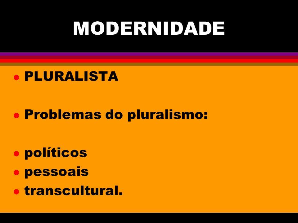 MODERNIDADE l PLURALISTA l Problemas do pluralismo: l políticos l pessoais l transcultural.