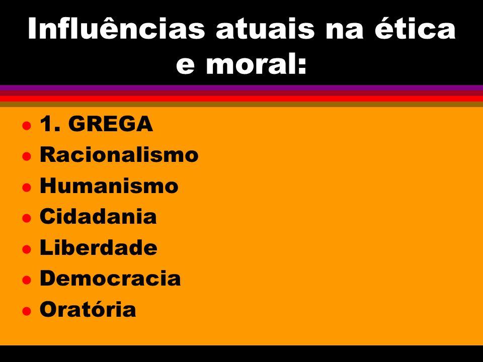 Influências atuais na ética e moral: l 1. GREGA l Racionalismo l Humanismo l Cidadania l Liberdade l Democracia l Oratória