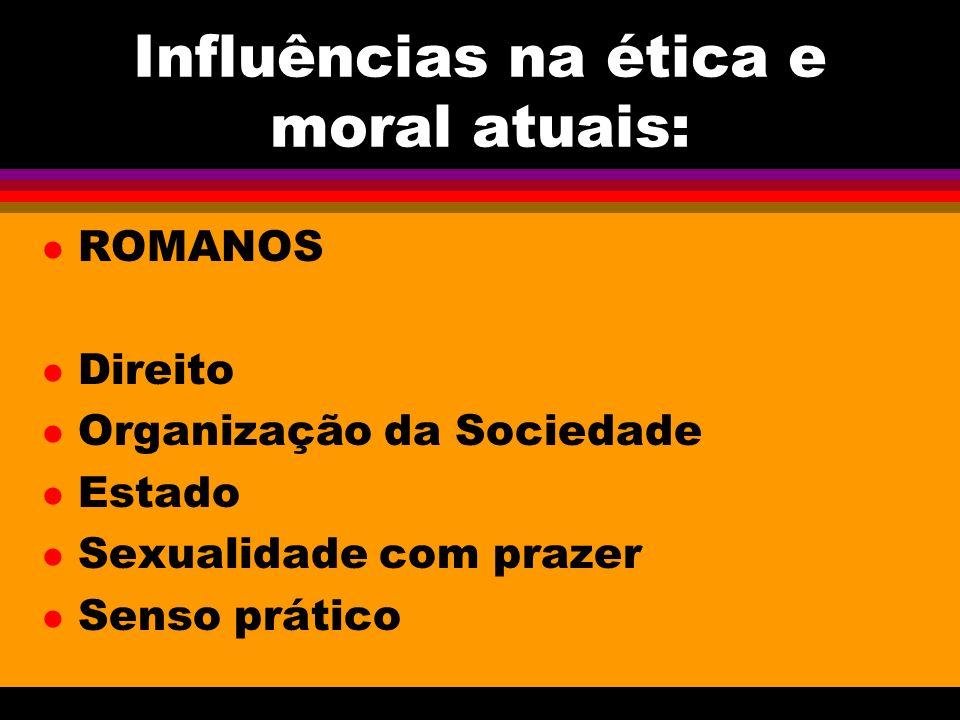 Influências na ética e moral atuais: l ROMANOS l Direito l Organização da Sociedade l Estado l Sexualidade com prazer l Senso prático