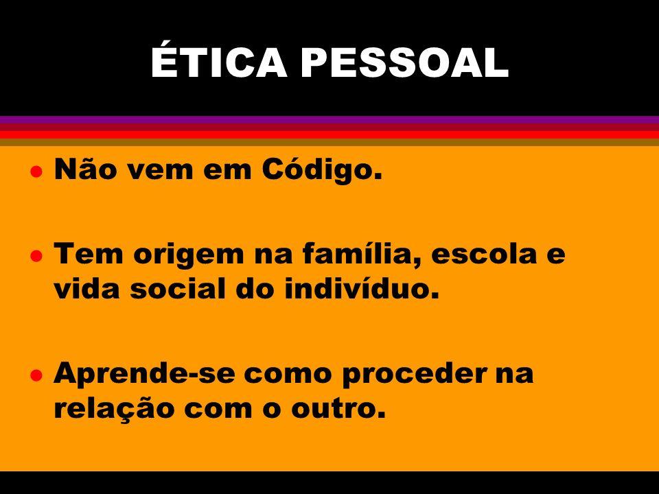 ÉTICA PESSOAL l Não vem em Código. l Tem origem na família, escola e vida social do indivíduo. l Aprende-se como proceder na relação com o outro.