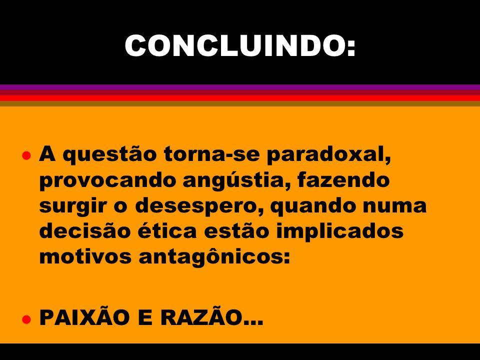 CONCLUINDO: l A questão torna-se paradoxal, provocando angústia, fazendo surgir o desespero, quando numa decisão ética estão implicados motivos antagônicos: l PAIXÃO E RAZÃO...