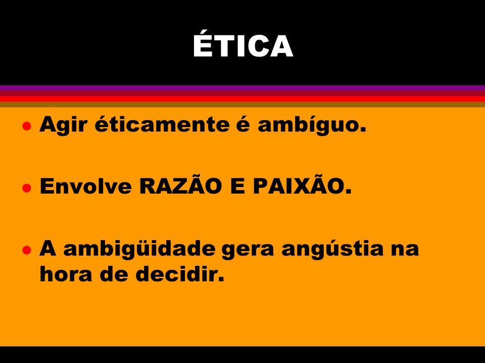 ÉTICA l Agir éticamente é ambíguo.l Envolve RAZÃO E PAIXÃO.