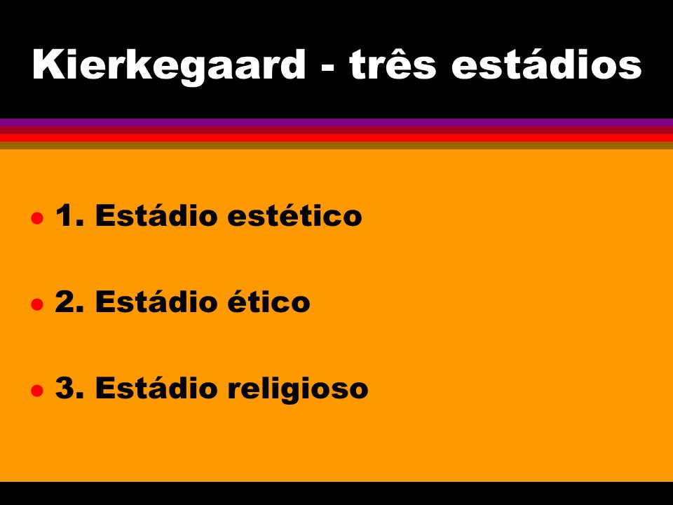 Kierkegaard - três estádios l 1. Estádio estético l 2. Estádio ético l 3. Estádio religioso