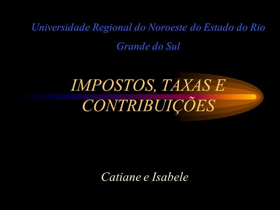 Universidade Regional do Noroeste do Estado do Rio Grande do Sul IMPOSTOS, TAXAS E CONTRIBUIÇÕES Catiane e Isabele