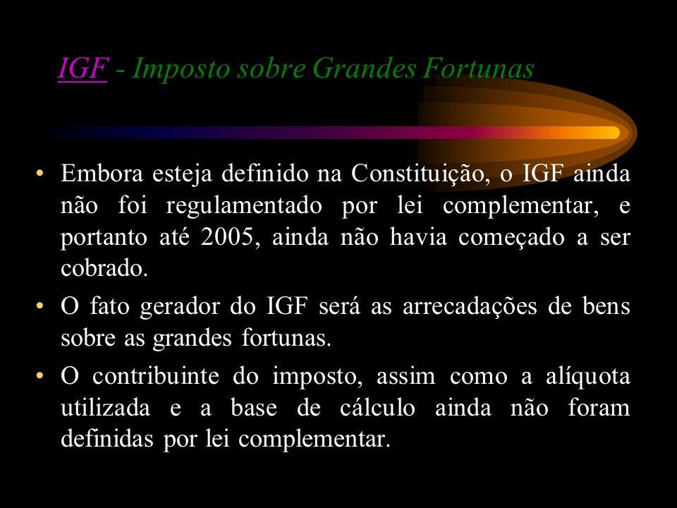 IGFIGF - Imposto sobre Grandes Fortunas Embora esteja definido na Constituição, o IGF ainda não foi regulamentado por lei complementar, e portanto até