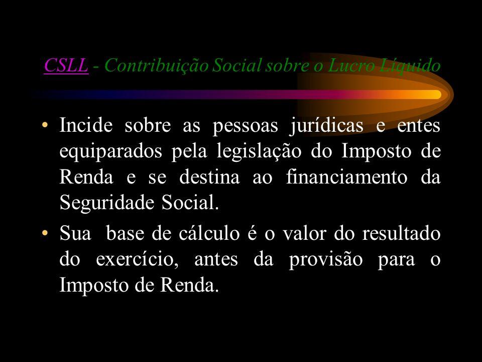 CSLLCSLL - Contribuição Social sobre o Lucro Líquido Incide sobre as pessoas jurídicas e entes equiparados pela legislação do Imposto de Renda e se de