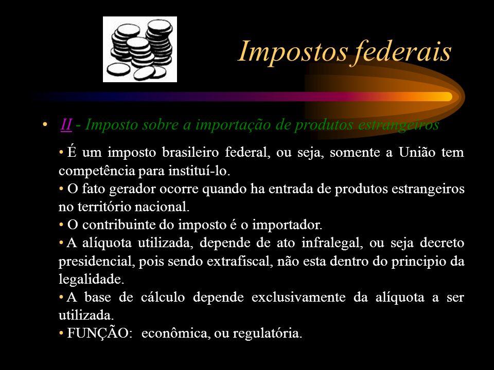 Impostos federais II - Imposto sobre a importação de produtos estrangeirosII É um imposto brasileiro federal, ou seja, somente a União tem competência