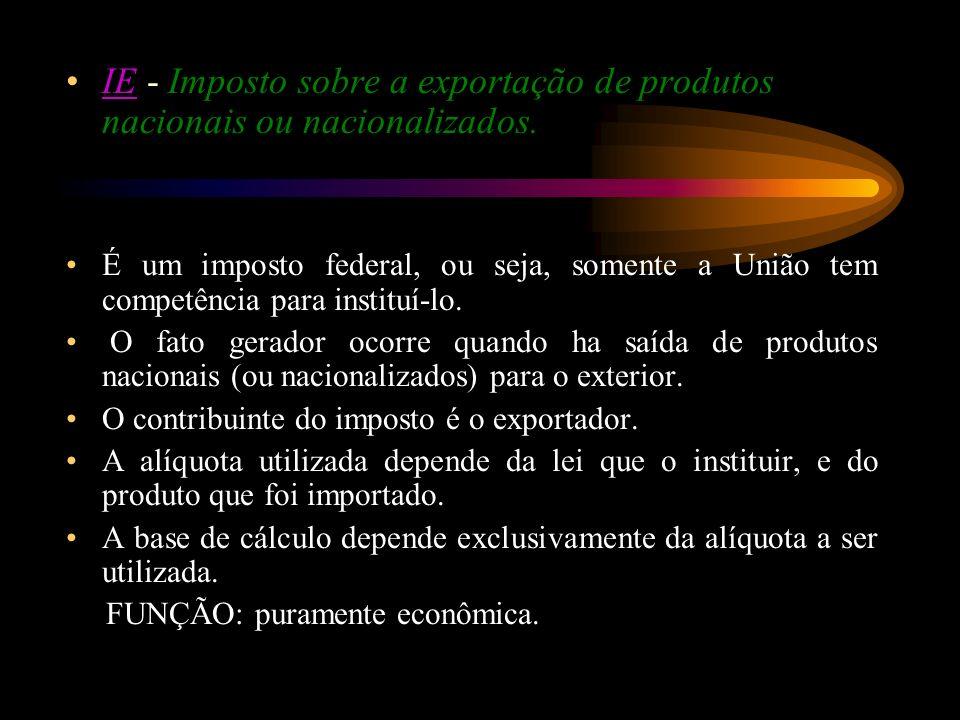 IE - Imposto sobre a exportação de produtos nacionais ou nacionalizados.IE É um imposto federal, ou seja, somente a União tem competência para institu