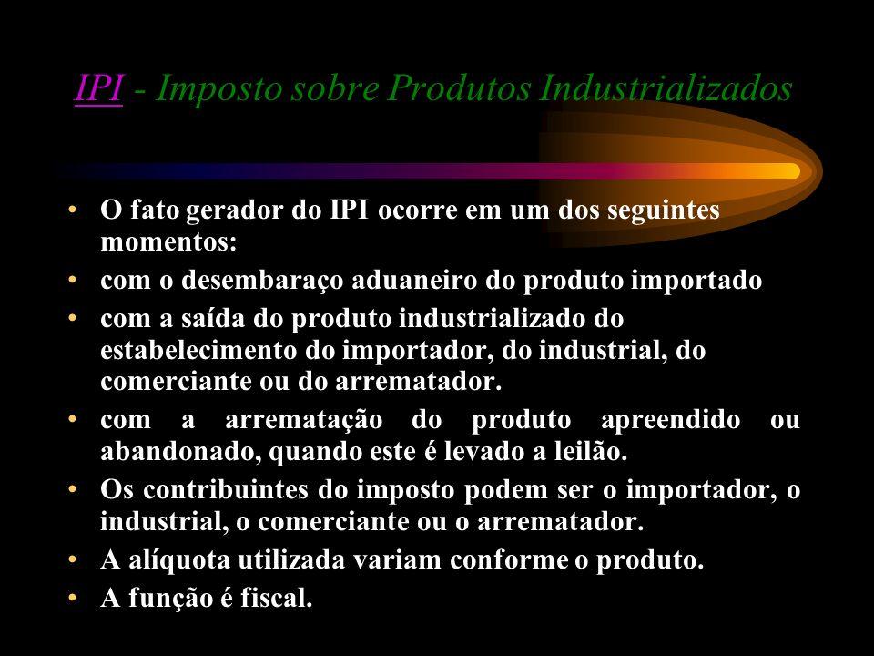 IPIIPI - Imposto sobre Produtos Industrializados O fato gerador do IPI ocorre em um dos seguintes momentos: com o desembaraço aduaneiro do produto imp
