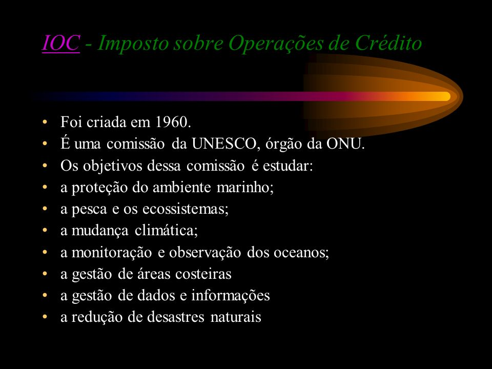 IOCIOC - Imposto sobre Operações de Crédito Foi criada em 1960. É uma comissão da UNESCO, órgão da ONU. Os objetivos dessa comissão é estudar: a prote