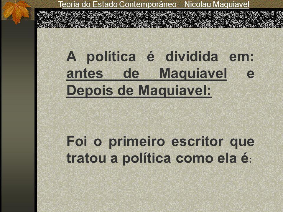 Teoria do Estado Contemporâneo – Nicolau Maquiavel A política é dividida em: antes de Maquiavel e Depois de Maquiavel: Foi o primeiro escritor que tra